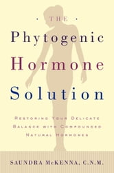 The Phytogenic Hormone Solution - Restoring Your Delicate Balance with Compounded Natural Hormones ebook by Dr. Saundra Koke McKenna