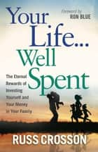 Your Life...Well Spent - The Eternal Rewards of Investing Yourself and Your Money in Your Family ebook by Russ Crosson, Ron Blue