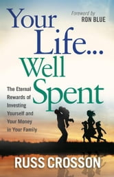 Your Life...Well Spent - The Eternal Rewards of Investing Yourself and Your Money in Your Family ebook by Russ Crosson