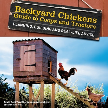 Backyard Chickens' Guide to Coops and Tractors - Planning, Building, and Real-Life Advice ebook by Members of Backyard Chickens.com