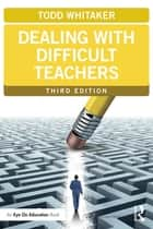 Dealing with Difficult Teachers, Third Edition ebook by Todd Whitaker