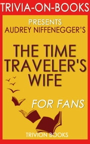 The Time Traveler's Wife: by Audrey Niffenegger (Trivia-On-Books) ebook by Trivion Books