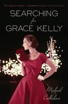 Searching for Grace Kelly - A Novel 電子書 by Michael Callahan