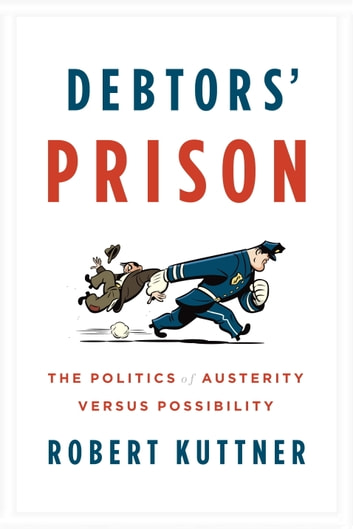 Debtors' Prison - The Politics of Austerity Versus Possibility ebook by Robert Kuttner