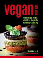 Vegan Yum Yum - Decadent (But Doable) Animal-Free Recipes for Entertaining and Everyday ebook by Lauren Ulm