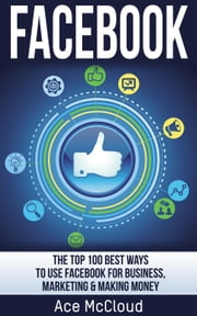 Facebook: The Top 100 Best Ways To Use Facebook For Business, Marketing, & Making Money ebook by Ace McCloud
