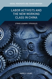 Labor Activists and the New Working Class in China - Strike Leaders' Struggles ebook by Parry P. Leung