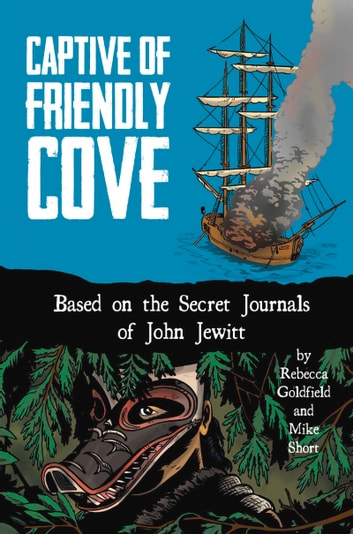 Captive of Friendly Cove - Based on the Secret Journals of John Jewitt ebook by Rebecca Goldfield,Mike Short