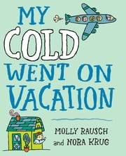 My Cold Went On Vacation ebook by Molly Rausch,Nora Krug
