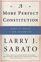 A More Perfect Constitution - Why the Constitution Must Be Revised: Ideas to Inspire a New Generation ebook by Professor Larry J. Sabato
