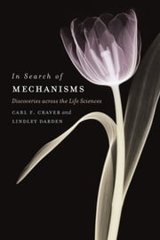 In Search of Mechanisms - Discoveries across the Life Sciences ebook by Carl F. Craver,Lindley Darden