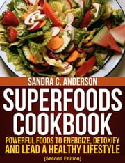 Superfoods Cookbook [Second Edition] - Powerful Foods to Energize, Detoxify, and Lead a Healthy Lifestyle ebook by Sandra C. Anderson