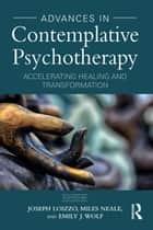 Advances in Contemplative Psychotherapy - Accelerating Healing and Transformation eBook by Joe Loizzo, Miles Neale, Emily J. Wolf