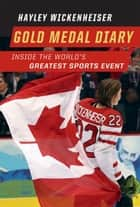 Gold Medal Diary - Inside the World's Greatest Sports Event ebook by Hayley Wickenheiser
