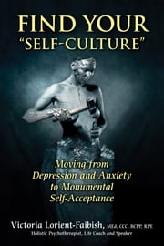 "Find Your ""Self-Culture"" - Moving From Depression and Anxiety to Monumental Self-Acceptance ebook by Victoria Lorient-Faibish"