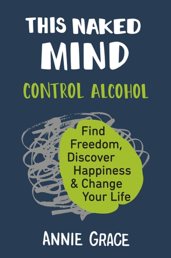 This Naked Mind - Control Alcohol, Find Freedom, Discover Happiness & Change Your Life ebook by Annie Grace
