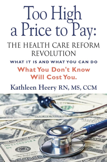 Too High a Price to Pay: The Health Care Reform Revolution - What It Is and What You Can Do ebook by Kathleen Heery, MS RN CCM