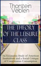 THE THEORY OF THE LEISURE CLASS: An Economic Study of American Institutions and a Social Critique of Conspicuous Consumption - Development of Institutions That Shape Society and Influence the Livelihood of Citizens: Based on Sociological & Economical Theories of Charles Darwin, Karl Marx, Adam Smith and Herbert Spencer ebook by Thorstein Veblen