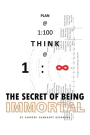 PLAN @ 1:100 THINK @ 1: INFINITY - THE SECRET OF BEING IMMORTAL ebook by Sandeep Deshmukh