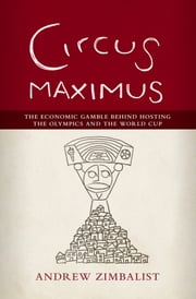 Circus Maximus - The Economic Gamble Behind Hosting the Olympics and the World Cup ebook by Andrew Zimbalist