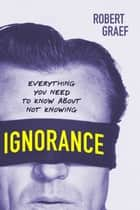 Ignorance - Everything You Need to Know about Not Knowing ebook by Robert Graef