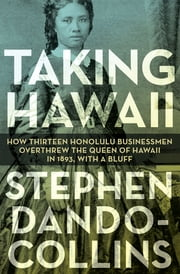 Taking Hawaii - How Thirteen Honolulu Businessmen Overthrew the Queen of Hawaii in 1893, With a Bluff ebook by Stephen Dando-Collins