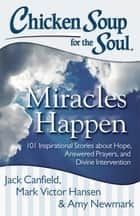 Chicken Soup for the Soul: Miracles Happen ebook by Jack Canfield,Mark Victor Hansen,Amy Newmark