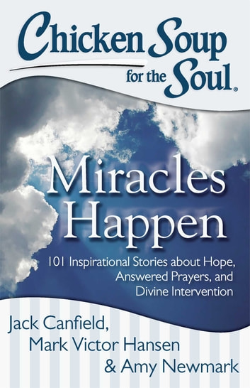 Chicken Soup for the Soul: Miracles Happen - 101 Inspirational Stories about Hope, Answered Prayers, and Divine Intervention ebook by Jack Canfield,Mark Victor Hansen,Amy Newmark