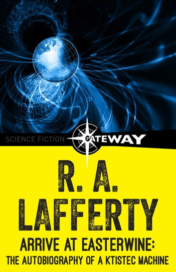 Arrive at Easterwine - The Autobiography of a Ktistec Machine ebook by R. A. Lafferty