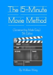 The 15-Minute Movie Method - (Screenwriting Made Easy) ebook by Wallace Wang