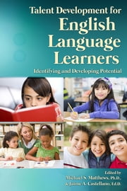 Talent Development for English Language Learners - Identifying and Developing Potential ebook by Michael Matthews, Ph.D.,Jaime Castellano, Ed.D