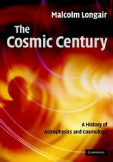 The Cosmic Century - A History of Astrophysics and Cosmology ebook by Malcolm S. Longair