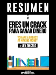 "Resumen De ""Eres Un Crack Para Ganar Dinero (You Are A Badass At Making Money) – De Jen Sincero"" - Domina La Mentalidad De La Riqueza ebooks by Sapiens Editorial"