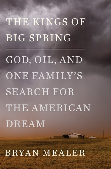 The Kings of Big Spring - God, Oil, and One Family's Search for the American Dream ebook by Bryan Mealer