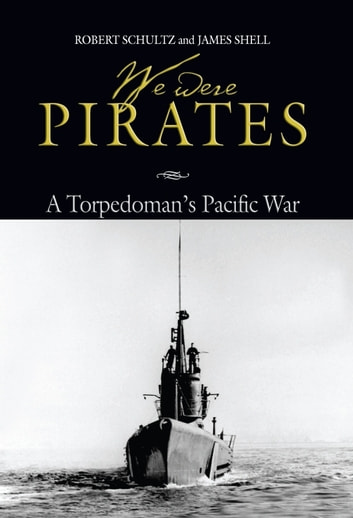 We Were Pirates - A Torpedoman's Pacific War ebook by Robert Schultz,James Shell