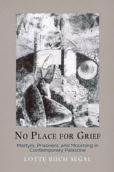 No Place for Grief: Martyrs, Prisoners, and Mourning in Contemporary Palestine ebook by Buch Segal, Lotte