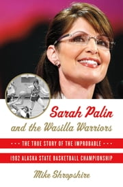 Sarah Palin and the Wasilla Warriors - The True Story of the Improbable 1982 Alaska State Basketball Championship ebook by Mike Shropshire