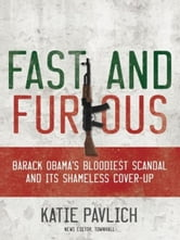 Fast and Furious: Barack Obama's Bloodiest Scandal and the Shameless Cover-Up - Barack Obama's Bloodiest Scandal and the Shameless Cover-Up ebook by Katie Pavlich