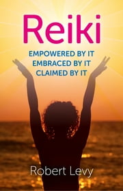 Reiki - Empowered By It, Embraced By It, Claimed By It ebook by Robert Levy