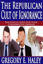 The Republican Cult of Ignorance ebook by Gregory E. Haley