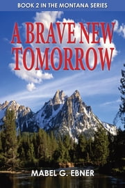 A Brave New Tomorrow: Book 2 in the Montana Series ebook by Mabel G. Ebner