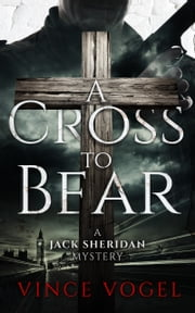 A Cross To Bear - A Jack Sheridan Mystery ebook by Vince Vogel