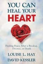 You Can Heal Your Heart ebook by Louise Hay, David Kessler