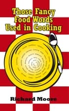Those Fancy Food Words Used in Cooking eBook by Richard Moore