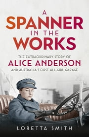 A Spanner in the Works - The extraordinary story of Alice Anderson and Australia's first all-girl garage ebook by Loretta Smith