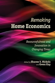 Remaking Home Economics - Resourcefulness and Innovation in Changing Times ebook by Sharon Y. Nickols, Gwen Kay, Jorge Atiles,...