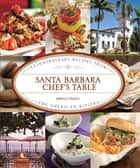 Santa Barbara Chef's Table - Extraordinary Recipes from the American Riviera ebook by James Fraioli