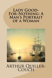 Lady Good-For-Nothing: A Man's Portrait of a Woman ebook by Arthur Quiller-Couch