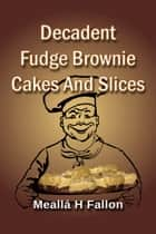 Decadent Fudge Brownie Cakes And Slices ebook by Meallá H Fallon