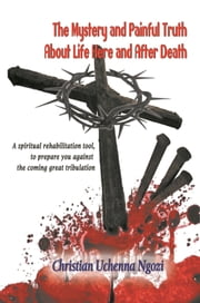 The Mystery and Painful Truth About Life Here and After Death ebook by Christian Uchenna Ngozi